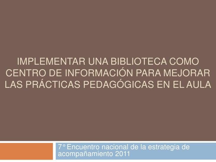 Implementar una biblioteca como centro de información para mejorar las prácticas pedagógicas en el aula<br />7° Encuentro ...
