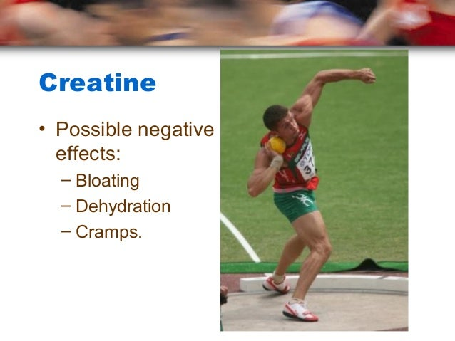 Creatine• Possible negative  effects:  – Bloating  – Dehydration  – Cramps.