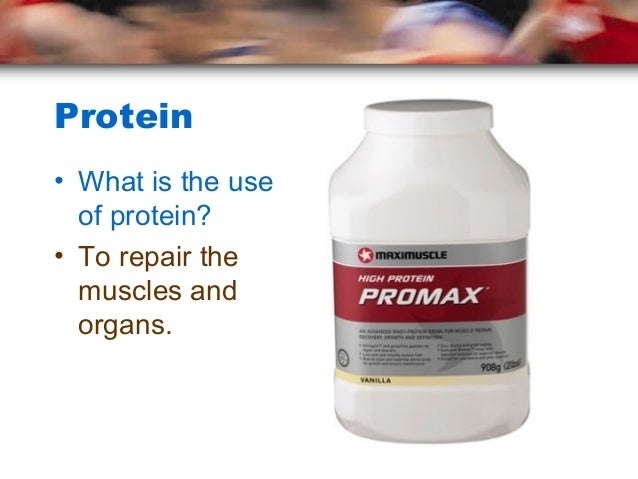 Protein• What is the use  of protein?• To repair the  muscles and  organs.
