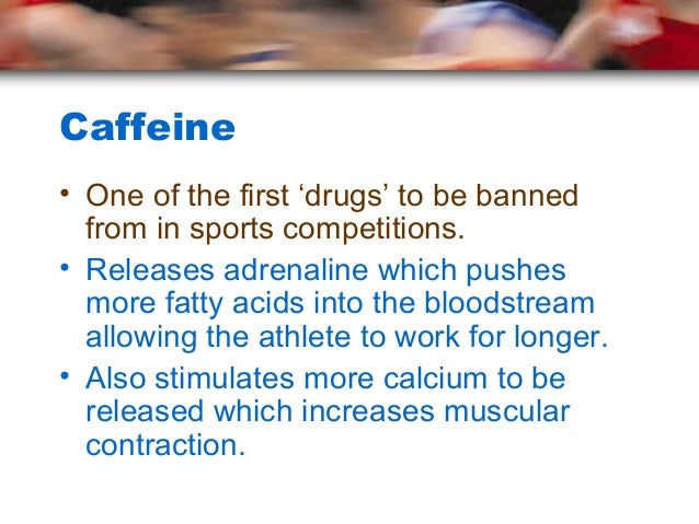 Caffeine• One of the first 'drugs' to be banned  from in sports competitions.• Releases adrenaline which pushes  more fatt...