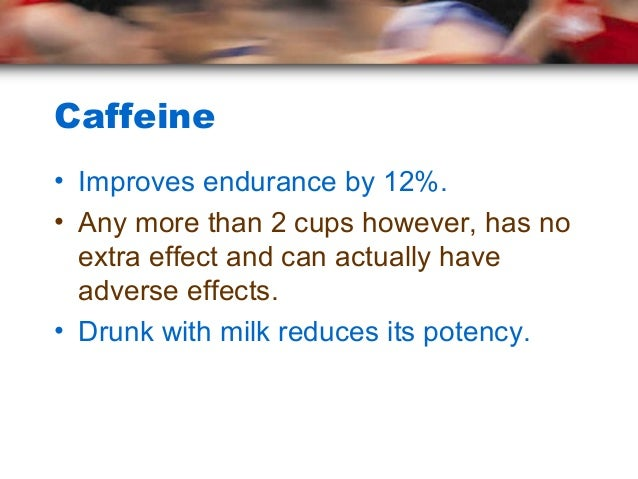 Caffeine• Improves endurance by 12%.• Any more than 2 cups however, has no  extra effect and can actually have  adverse ef...