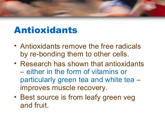 Antioxidants• Antioxidants remove the free radicals  by re-bonding them to other cells.• Research has shown that antioxida...