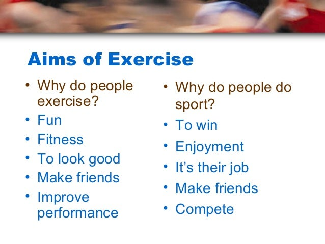 Aims of Exercise• Why do people   • Why do people do  exercise?         sport?• Fun             • To win• Fitness         ...