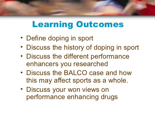 Learning Outcomes• Define doping in sport• Discuss the history of doping in sport• Discuss the different performance  enha...