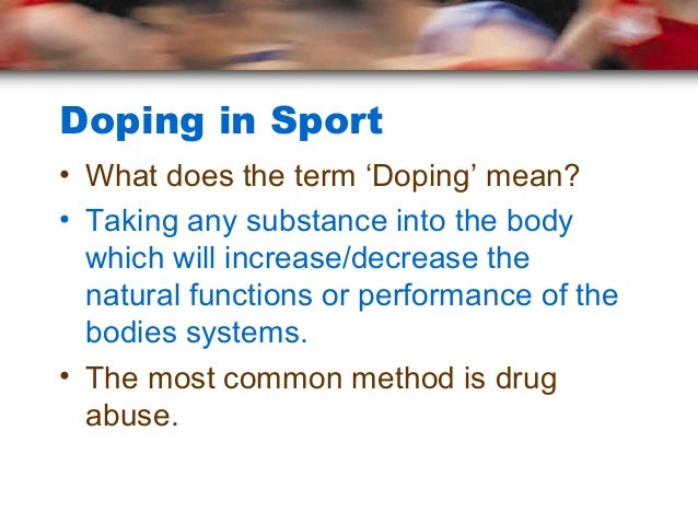 Doping in Sport• What does the term 'Doping' mean?• Taking any substance into the body  which will increase/decrease the  ...