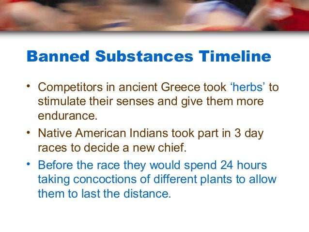 Banned Substances Timeline• Competitors in ancient Greece took 'herbs' to  stimulate their senses and give them more  endu...
