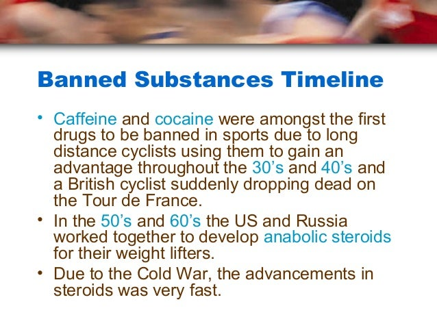 Banned Substances Timeline• Caffeine and cocaine were amongst the first  drugs to be banned in sports due to long  distanc...