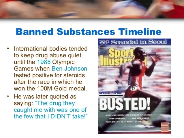 Banned Substances Timeline• International bodies tended  to keep drug abuse quiet  until the 1988 Olympic  Games when Ben ...