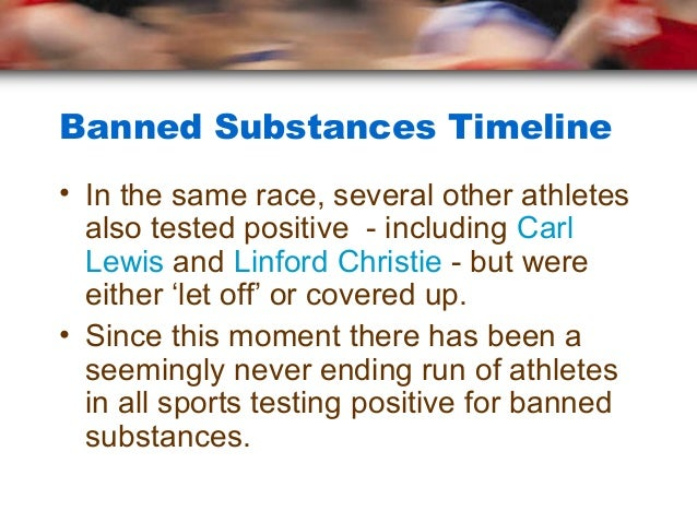 Banned Substances Timeline• In the same race, several other athletes  also tested positive - including Carl  Lewis and Lin...