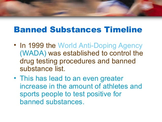 Banned Substances Timeline• In 1999 the World Anti-Doping Agency  (WADA) was established to control the  drug testing proc...