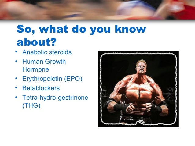 So, what do you knowabout?• Anabolic steroids• Human Growth  Hormone• Erythropoietin (EPO)• Betablockers• Tetra-hydro-gest...
