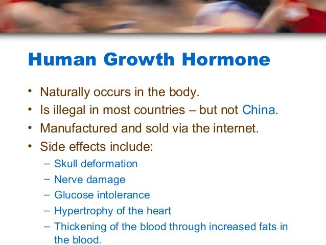 Human Growth Hormone•   Naturally occurs in the body.•   Is illegal in most countries – but not China.•   Manufactured and...
