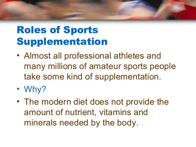 Roles of SportsSupplementation• Almost all professional athletes and  many millions of amateur sports people  take some ki...