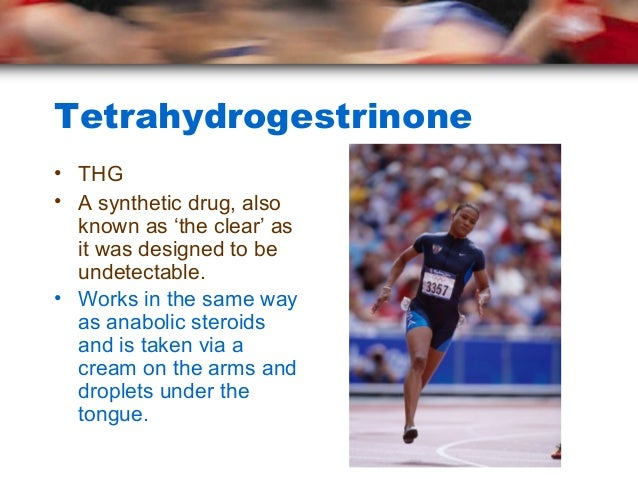 Tetrahydrogestrinone• THG• A synthetic drug, also  known as 'the clear' as  it was designed to be  undetectable.• Works in...