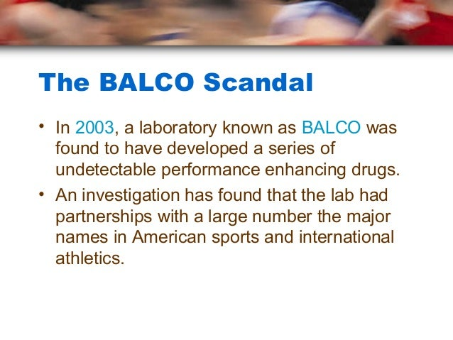 The BALCO Scandal• In 2003, a laboratory known as BALCO was  found to have developed a series of  undetectable performance...