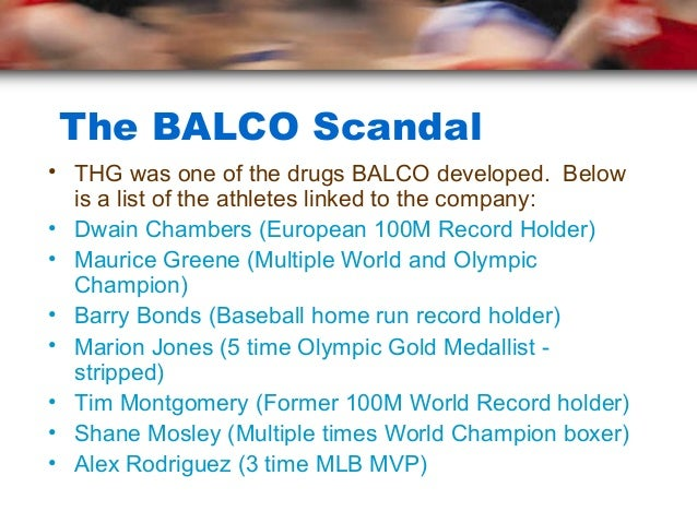 The BALCO Scandal• THG was one of the drugs BALCO developed. Below  is a list of the athletes linked to the company:• Dwai...