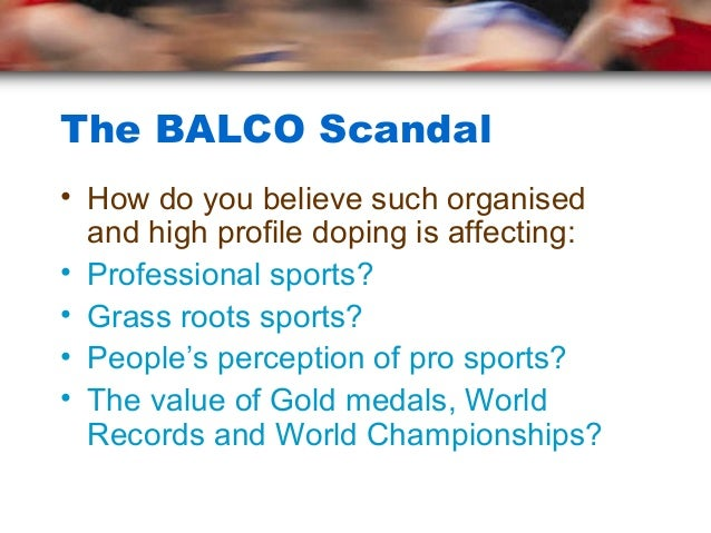 The BALCO Scandal• How do you believe such organised  and high profile doping is affecting:• Professional sports?• Grass r...