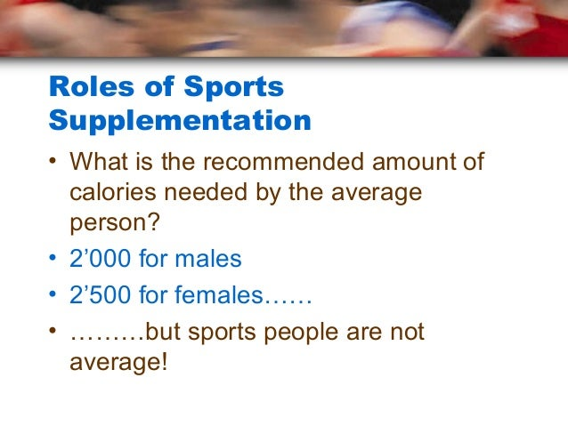 Roles of SportsSupplementation• What is the recommended amount of  calories needed by the average  person?• 2'000 for male...