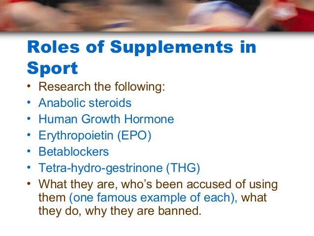 Roles of Supplements inSport•   Research the following:•   Anabolic steroids•   Human Growth Hormone•   Erythropoietin (EP...