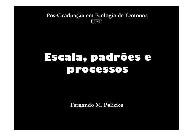 Pós-Graduação em Ecologia de Ecotonos UFT  Escala, padrões e processos  Fernando M. Pelicice