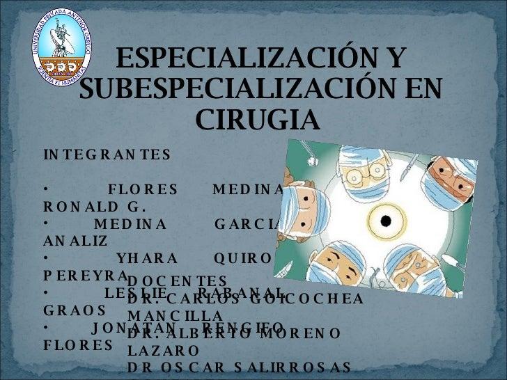ESPECIALIZACIÓN Y SUBESPECIALIZACIÓN EN CIRUGIA  <ul><li>INTEGRANTES </li></ul><ul><li>FLORES MEDINA RONALD G. </li></ul><...