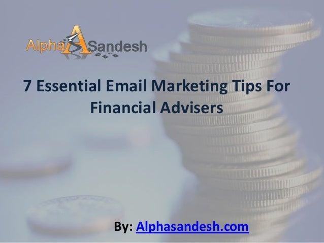 7 Essential Email Marketing Tips ForFinancial AdvisersBy: Alphasandesh.com