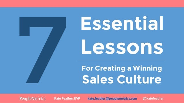 Essential Lessons For Creating a Winning Sales Culture Kate Feather, EVP kate.feather@peoplemetrics.com @katefeather