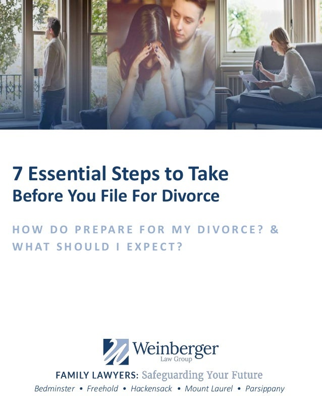 Bedminster • Freehold • Hackensack • Mount Laurel • Parsippany 7 Essential Steps to Take Before You File For Divorce H O W...