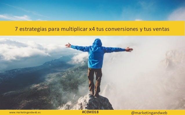 7 estrategias para multiplicar x4 tus conversiones y tus ventas www.marketingandweb.es @marketingandweb#CEMD18