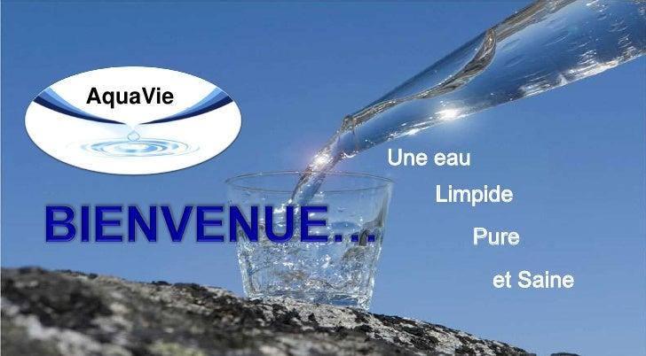 AquaVie<br />Une eau<br />Limpide<br />BIENVENUE…<br />Pure<br />et Saine<br />