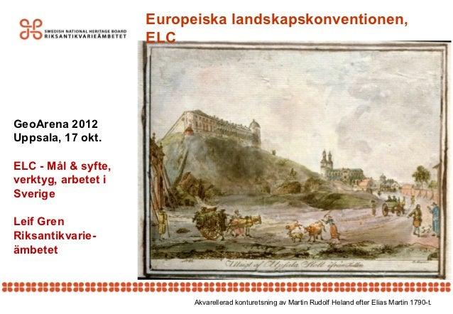 Europeiska landskapskonventionen,                     ELCGeoArena 2012Uppsala, 17 okt.ELC - Mål & syfte,verktyg, arbetet i...