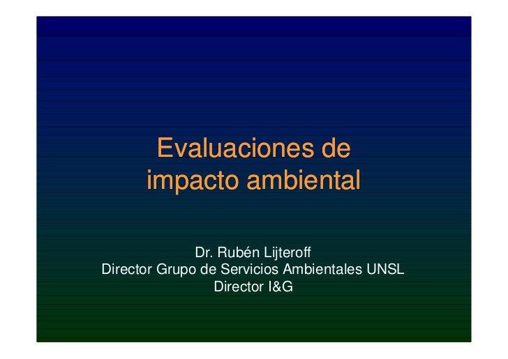Evaluaciones de      impacto ambiental              Dr. Rubén LijteroffDirector Grupo de Servicios Ambientales UNSL       ...