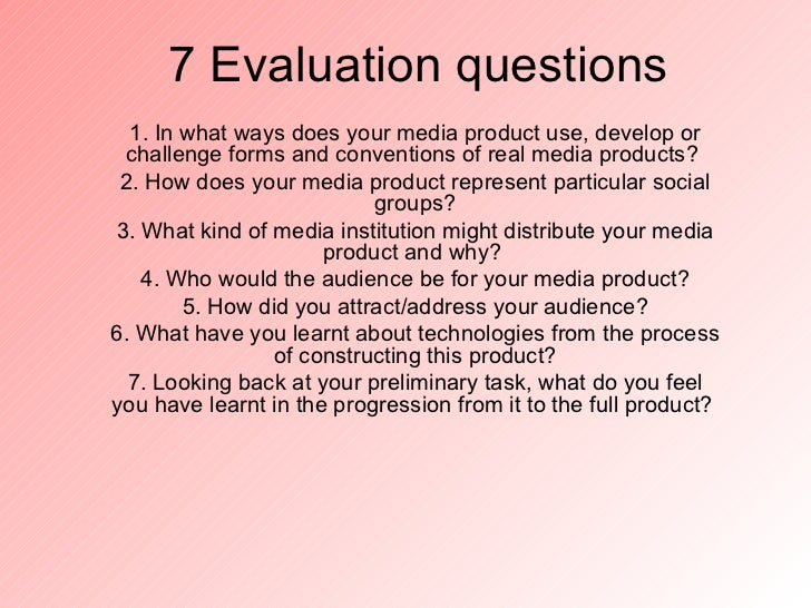 7 Evaluation questions  1. In what ways does your media product use, develop or challenge forms and conventions of real me...