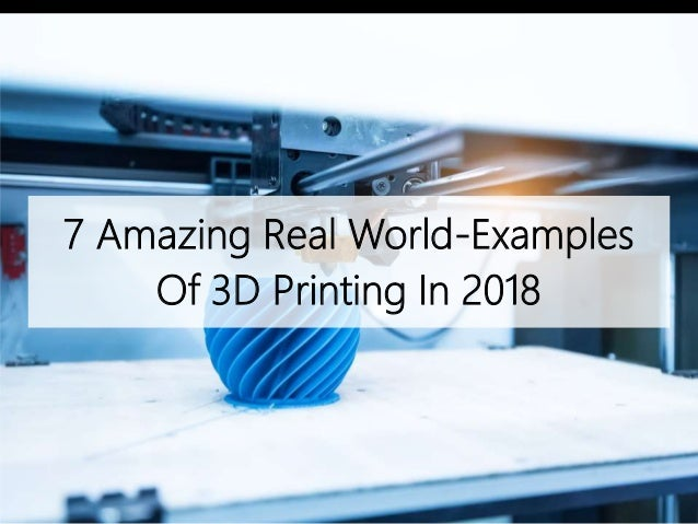 7 Amazing Real-World Examples Of 3D Printing In 2018