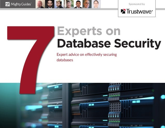 Experts on Database Security Expert advice on effectively securing databases 7 Sponsored by