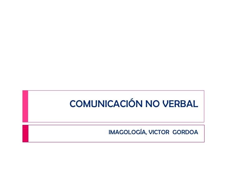COMUNICACIÓN NO VERBAL<br />IMAGOLOGÍA, VICTOR  GORDOA<br />