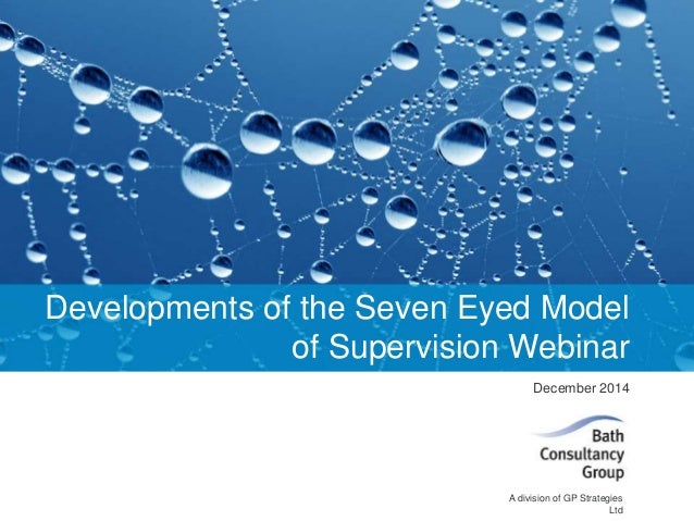 Developments of the Seven Eyed Model  © Bath Consultancy Group 2014  of Supervision Webinar  December 2014  A division of ...