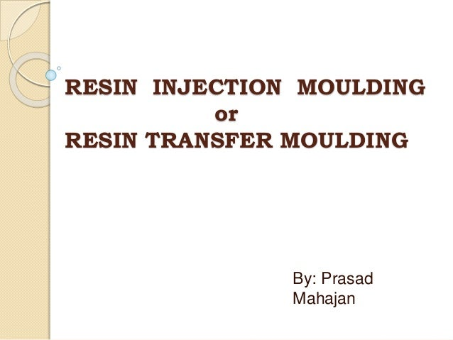 RESIN INJECTION MOULDING or RESIN TRANSFER MOULDING By: Prasad Mahajan