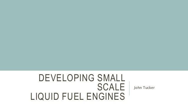 DEVELOPING SMALL SCALE LIQUID FUEL ENGINES John Tucker