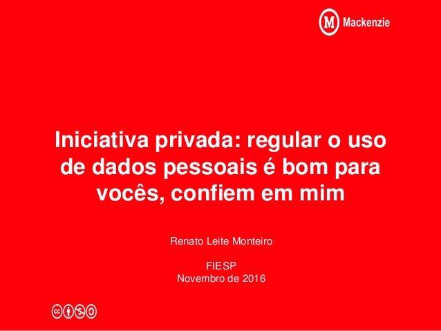 Iniciativa privada: regular o uso de dados pessoais é bom para vocês, confiem em mim Renato Leite Monteiro FIESP Novembro ...