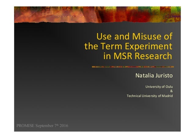 Use	and	Misuse	of		 the	Term	Experiment		 in	MSR	Research	 Natalia	Juristo		 	 University	of	Oulu	 &		 Technical	Universit...