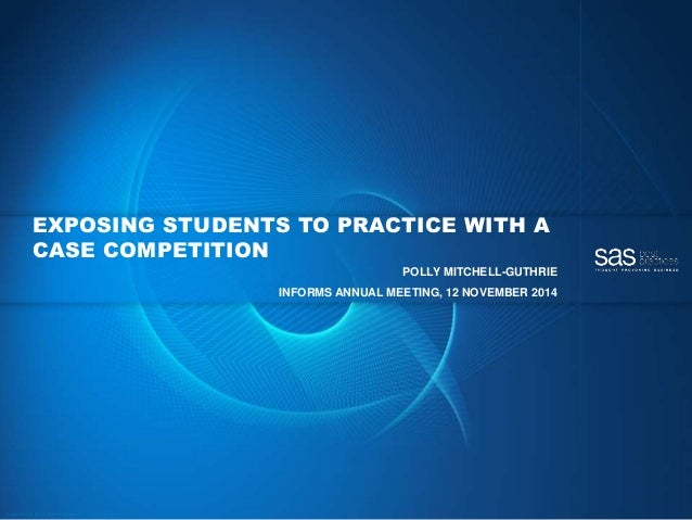 Copyr ight © 2014, SAS Institute Inc. All rights reser ved. EXPOSING STUDENTS TO PRACTICE WITH A CASE COMPETITION POLLY MI...