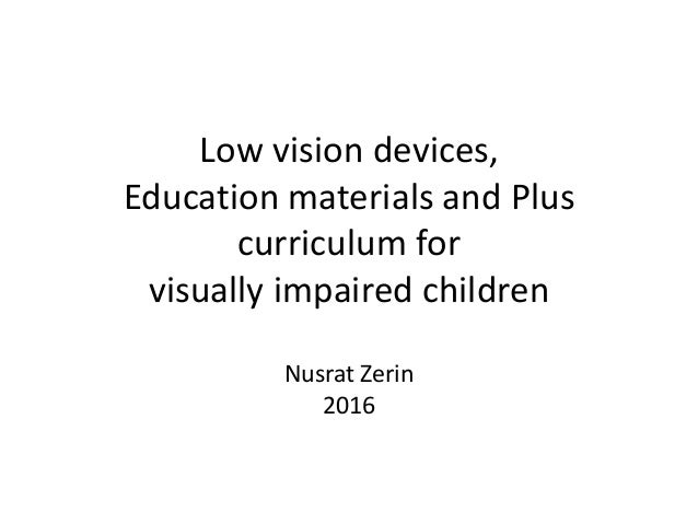 Low vision devices, Education materials and Plus curriculum for visually impaired children Nusrat Zerin 2016
