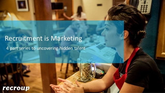 Recruitment is Marketing 4 part series to uncovering hidden talent