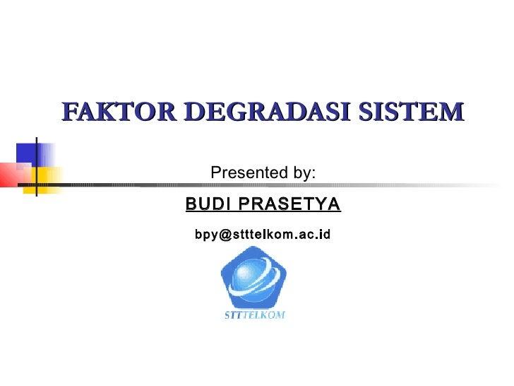FAKTOR DEGRADASI SISTEM         Presented by:       BUDI PRASETYA       bpy@stttelkom.ac.id