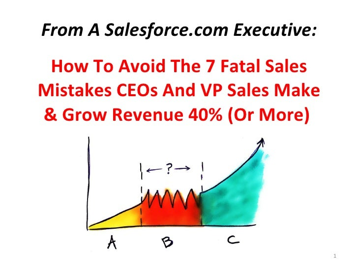 From A Salesforce.com Executive: How To Avoid The 7 Fatal Sales Mistakes CEOs And VP Sales Make & Double New Revenue