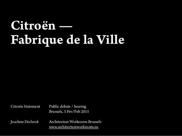 Citroën — Fabrique de la Ville Citroën Statement Public debate / hearing Brussels, 3 Fév/Feb 2015 Joachim Declerck Archite...