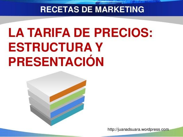 RECETAS DE MARKETING LA TARIFA DE PRECIOS: ESTRUCTURA Y PRESENTACIÓN http://juanadsuara.wordpress.com