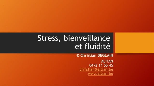 Stress, bienveillance et fluidité © Christian DEGLAIN ALTIAN 0472 11 55 45 christian@altian.be www.altian.be