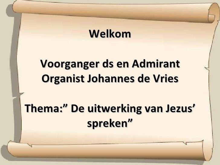 """Welkom Voorganger ds en Admirant Organist Johannes de Vries Thema:"""" De uitwerking van Jezus' spreken"""""""